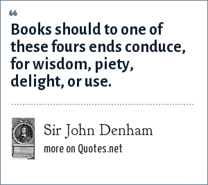 Sir John Denham: Books should to one of these fours ends conduce, for wisdom, piety, delight, or use.