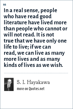 S. I. Hayakawa: In a real sense, people who have read good literature have lived more than people who cannot or will not read. It is not true that we have only one life to live; if we can read, we can live as many more lives and as many kinds of lives as we wish.