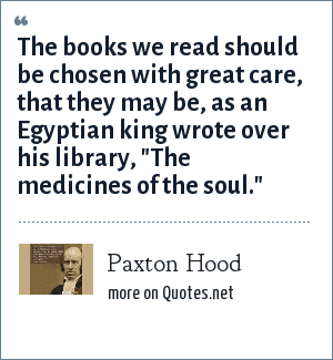 Paxton Hood: The books we read should be chosen with great care, that they may be, as an Egyptian king wrote over his library,