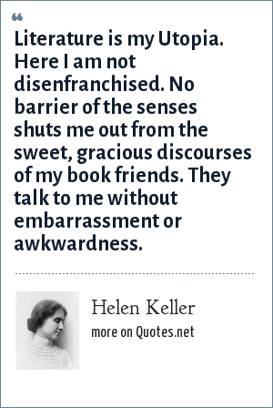 Helen Keller: Literature is my Utopia. Here I am not disenfranchised. No barrier of the senses shuts me out from the sweet, gracious discourses of my book friends. They talk to me without embarrassment or awkwardness.