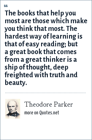 Theodore Parker: The books that help you most are those which make you think that most. The hardest way of learning is that of easy reading; but a great book that comes from a great thinker is a ship of thought, deep freighted with truth and beauty.