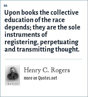 Henry C. Rogers: Upon books the collective education of the race depends; they are the sole instruments of registering, perpetuating and transmitting thought.