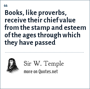 Sir W. Temple: Books, like proverbs, receive their chief value from the stamp and esteem of the ages through which they have passed