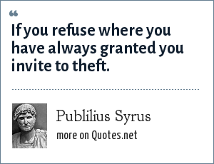 Publilius Syrus: If you refuse where you have always granted you invite to theft.