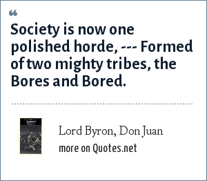 Lord Byron, Don Juan: Society is now one polished horde, --- Formed of two mighty tribes, the Bores and Bored.