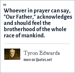 Tyron Edwards: Whoever in prayer can say,