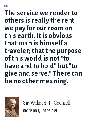 Sir Wilfred T. Grenfell: The service we render to others is really the rent we pay for our room on this earth. It is obvious that man is himself a traveler; that the purpose of this world is not