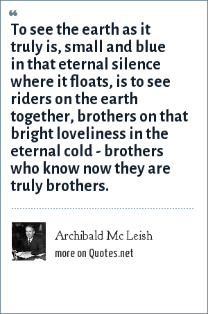 Archibald Mc Leish: To see the earth as it truly is, small and blue in that eternal silence where it floats, is to see riders on the earth together, brothers on that bright loveliness in the eternal cold - brothers who know now they are truly brothers.
