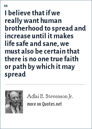 Adlai E. Stevenson Jr.: I believe that if we really want human brotherhood to spread and increase until it makes life safe and sane, we must also be certain that there is no one true faith or path by which it may spread