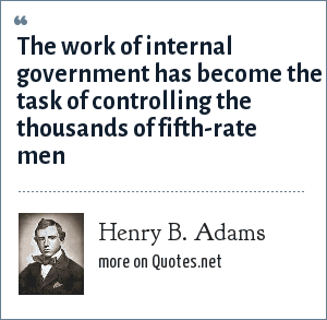 Henry B. Adams: The work of internal government has become the task of controlling the thousands of fifth-rate men