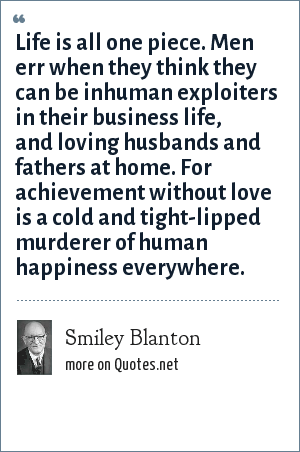Smiley Blanton: Life is all one piece. Men err when they think they can be inhuman exploiters in their business life, and loving husbands and fathers at home. For achievement without love is a cold and tight-lipped murderer of human happiness everywhere.