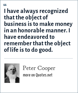 Peter Cooper: I have always recognized that the object of business is to make money in an honorable manner. I have endeavored to remember that the object of life is to do good.