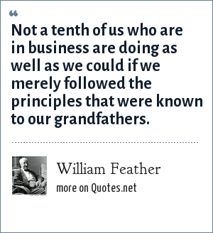 William Feather: Not a tenth of us who are in business are doing as well as we could if we merely followed the principles that were known to our grandfathers.