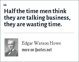 Edgar Watson Howe: Half the time men think they are talking business, they are wasting time.