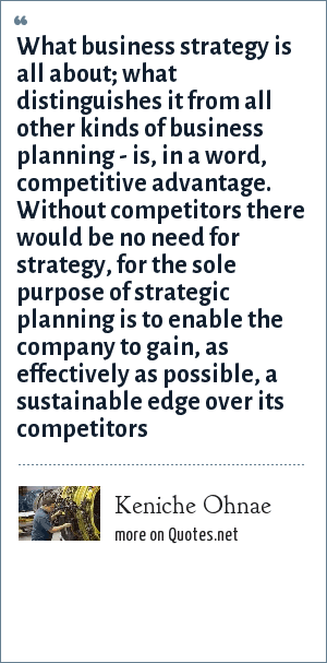 Keniche Ohnae: What business strategy is all about; what distinguishes it from all other kinds of business planning - is, in a word, competitive advantage. Without competitors there would be no need for strategy, for the sole purpose of strategic planning is to enable the company to gain, as effectively as possible, a sustainable edge over its competitors