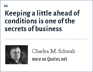 Charles M. Schwab: Keeping a little ahead of conditions is one of the secrets of business