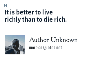 Author Unknown: It is better to live richly than to die rich.