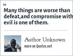 Author Unknown: Many things are worse than defeat,and compromise with evil is one of them.