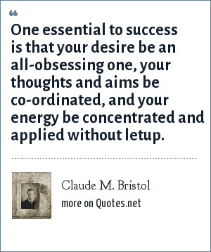 Claude M. Bristol: One essential to success is that your desire be an all-obsessing one, your thoughts and aims be co-ordinated, and your energy be concentrated and applied without letup.