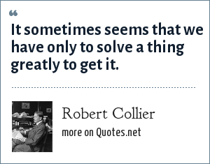 Robert Collier: It sometimes seems that we have only to solve a thing greatly to get it.
