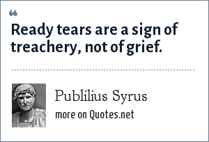 Publilius Syrus: Ready tears are a sign of treachery, not of grief.