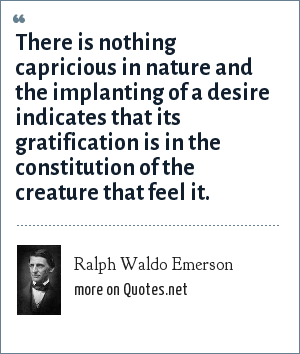 Ralph Waldo Emerson: There is nothing capricious in nature and the implanting of a desire indicates that its gratification is in the constitution of the creature that feel it.