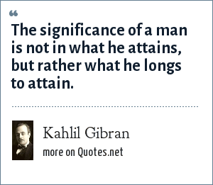 Kahlil Gibran: The significance of a man is not in what he attains, but rather what he longs to attain.