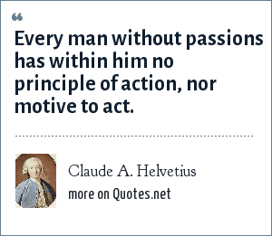 Claude A. Helvetius: Every man without passions has within him no principle of action, nor motive to act.