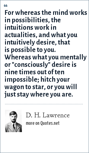 D. H. Lawrence: For whereas the mind works in possibilities, the intuitions work in actualities, and what you intuitively desire, that is possible to you. Whereas what you mentally or