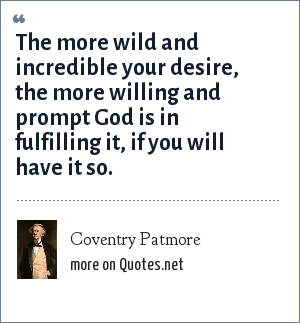 Coventry Patmore: The more wild and incredible your desire, the more willing and prompt God is in fulfilling it, if you will have it so.