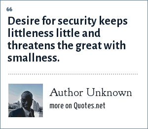 Author Unknown: Desire for security keeps littleness little and threatens the great with smallness.