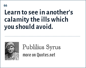 Publilius Syrus: Learn to see in another's calamity the ills which you should avoid.