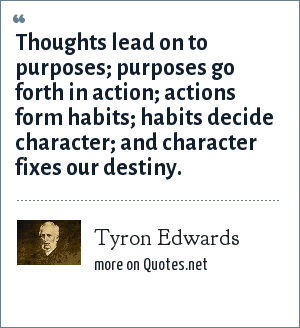Tyron Edwards: Thoughts lead on to purposes; purposes go forth in action; actions form habits; habits decide character; and character fixes our destiny.