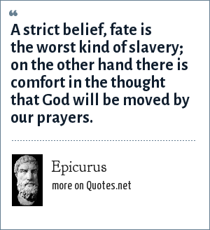Epicurus: A strict belief, fate is the worst kind of slavery; on the other hand there is comfort in the thought that God will be moved by our prayers.