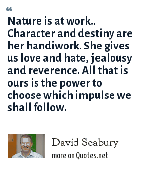 David Seabury: Nature is at work.. Character and destiny are her handiwork. She gives us love and hate, jealousy and reverence. All that is ours is the power to choose which impulse we shall follow.