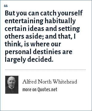 Alfred North Whitehead: But you can catch yourself entertaining habitually certain ideas and setting others aside; and that, I think, is where our personal destinies are largely decided.