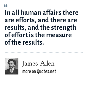 James Allen: In all human affairs there are efforts, and there are results, and the strength of effort is the measure of the results.