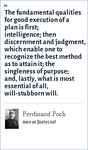 Ferdinand Foch: The fundamental qualities for good execution of a plan is first; intelligence; then discernment and judgment, which enable one to recognize the best method as to attain it; the singleness of purpose; and, lastly, what is most essential of all, will-stubborn will.