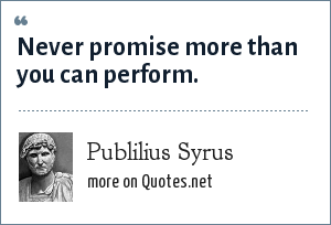 Publilius Syrus: Never promise more than you can perform.