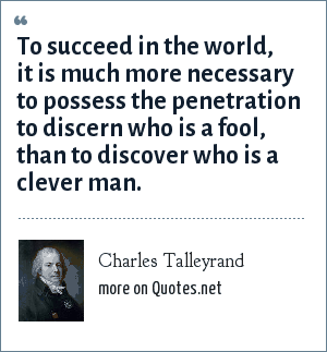 Charles Talleyrand: To succeed in the world, it is much more necessary to possess the penetration to discern who is a fool, than to discover who is a clever man.