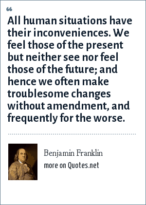 Benjamin Franklin: All human situations have their inconveniences. We feel those of the present but neither see nor feel those of the future; and hence we often make troublesome changes without amendment, and frequently for the worse.