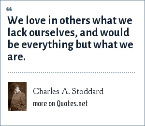 Charles A. Stoddard: We love in others what we lack ourselves, and would be everything but what we are.