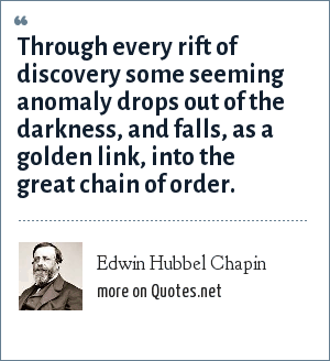 Edwin Hubbel Chapin: Through every rift of discovery some seeming anomaly drops out of the darkness, and falls, as a golden link, into the great chain of order.