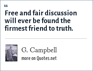 G. Campbell: Free and fair discussion will ever be found the firmest friend to truth.