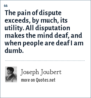 Joseph Joubert: The pain of dispute exceeds, by much, its utility. All disputation makes the mind deaf, and when people are deaf I am dumb.