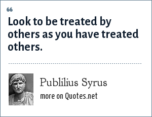 Publilius Syrus: Look to be treated by others as you have treated others.