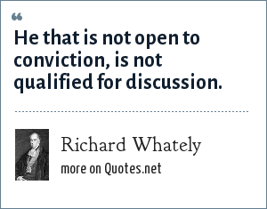 Richard Whately: He that is not open to conviction, is not qualified for discussion.