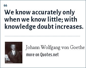 Johann Wolfgang von Goethe: We know accurately only when we know little; with knowledge doubt increases.