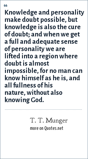 T. T. Munger: Knowledge and personality make doubt possible, but knowledge is also the cure of doubt; and when we get a full and adequate sense of personality we are lifted into a region where doubt is almost impossible, for no man can know himself as he is, and all fullness of his nature, without also knowing God.