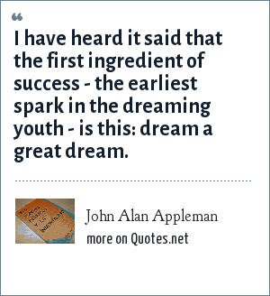John Alan Appleman: I have heard it said that the first ingredient of success - the earliest spark in the dreaming youth - is this: dream a great dream.